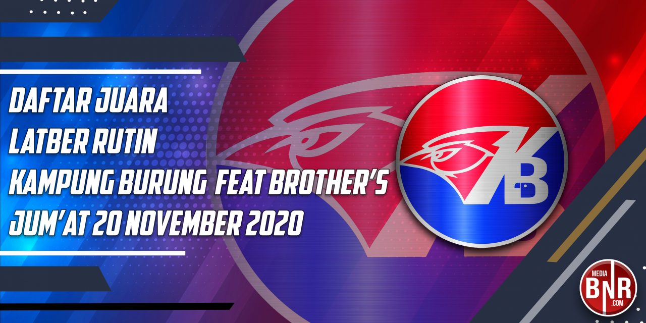 DAFTAR JUARA LATBER KAMPUNG BURUNG FEAT BROTHER'S BERSAMA JURI BnR INDONESIA – JUM'AT, 20 NOVEMBER 2020